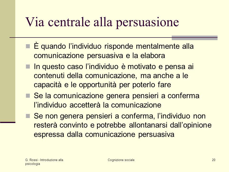 G. Rossi - Introduzione alla psicologia Cognizione sociale20 Via centrale alla persuasione È quando lindividuo risponde mentalmente alla comunicazione