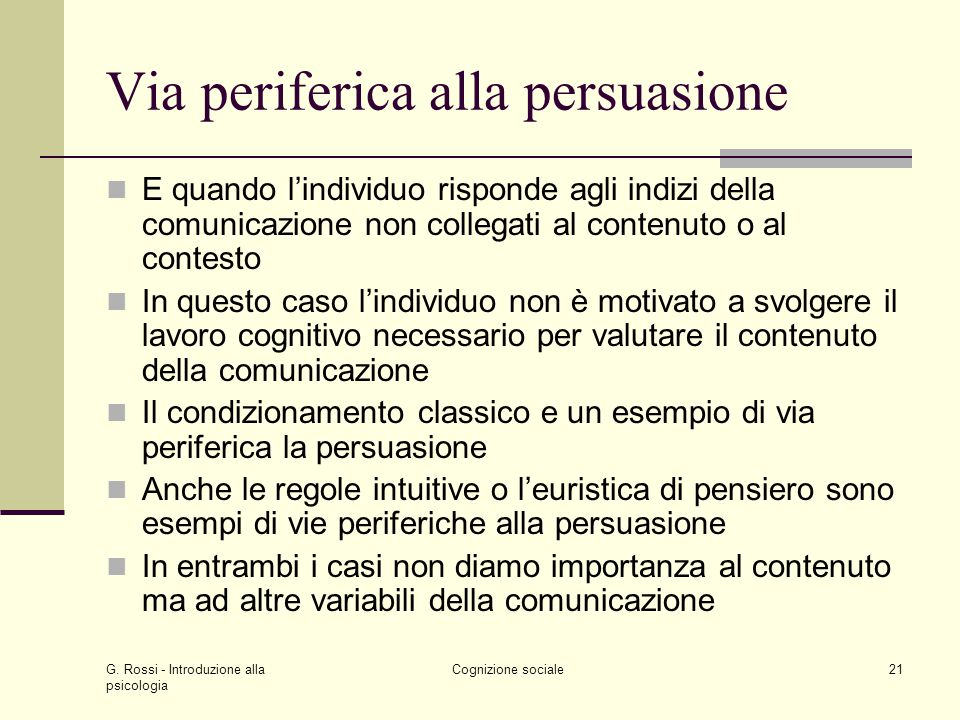 G. Rossi - Introduzione alla psicologia Cognizione sociale21 Via periferica alla persuasione E quando lindividuo risponde agli indizi della comunicazi