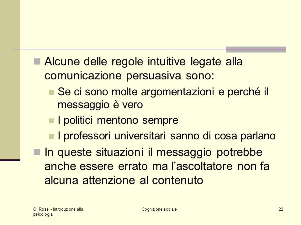 G. Rossi - Introduzione alla psicologia Cognizione sociale22 Alcune delle regole intuitive legate alla comunicazione persuasiva sono: Se ci sono molte