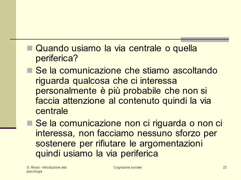 G. Rossi - Introduzione alla psicologia Cognizione sociale23 Quando usiamo la via centrale o quella periferica? Se la comunicazione che stiamo ascolta