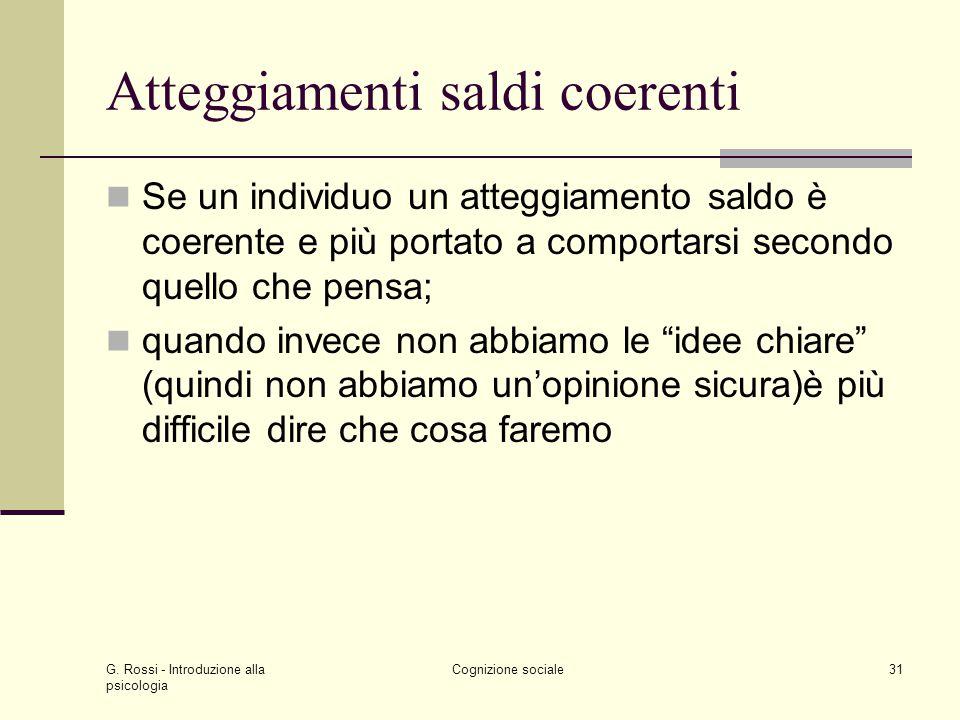 G. Rossi - Introduzione alla psicologia Cognizione sociale31 Atteggiamenti saldi coerenti Se un individuo un atteggiamento saldo è coerente e più port