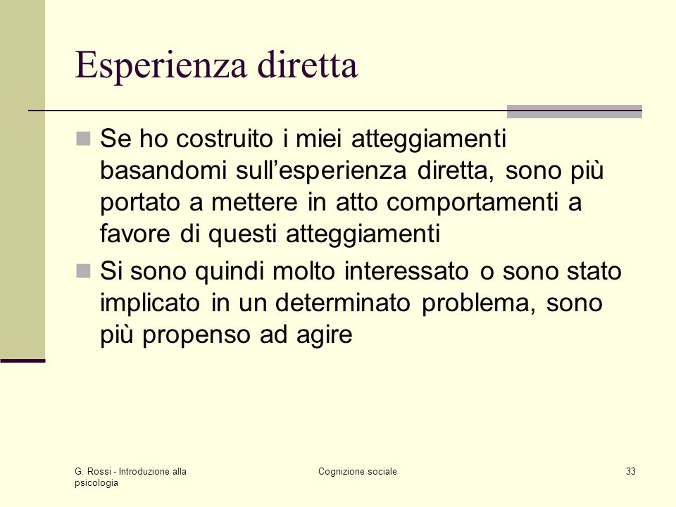 G. Rossi - Introduzione alla psicologia Cognizione sociale33 Esperienza diretta Se ho costruito i miei atteggiamenti basandomi sullesperienza diretta,