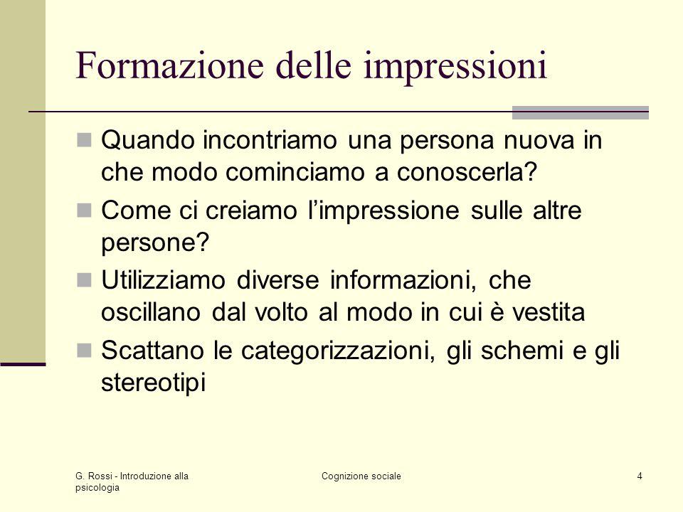 G. Rossi - Introduzione alla psicologia Cognizione sociale4 Formazione delle impressioni Quando incontriamo una persona nuova in che modo cominciamo a