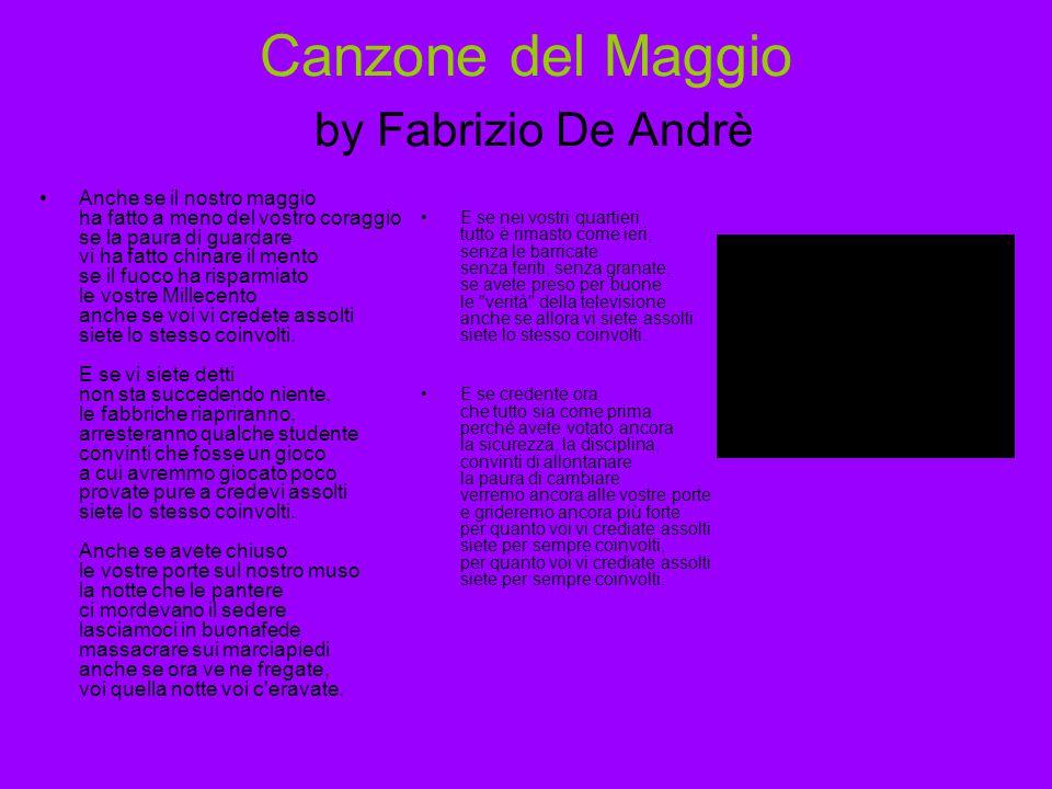 Canzone del Maggio by Fabrizio De Andrè Anche se il nostro maggio ha fatto a meno del vostro coraggio se la paura di guardare vi ha fatto chinare il mento se il fuoco ha risparmiato le vostre Millecento anche se voi vi credete assolti siete lo stesso coinvolti.