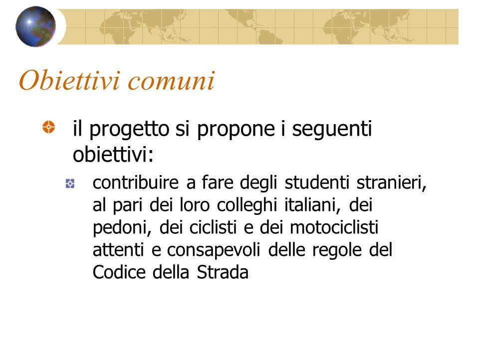 Obiettivi comuni il progetto si propone i seguenti obiettivi: contribuire a fare degli studenti stranieri, al pari dei loro colleghi italiani, dei pedoni, dei ciclisti e dei motociclisti attenti e consapevoli delle regole del Codice della Strada