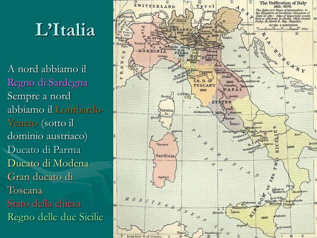 LItalia A nord abbiamo il Regno di Sardegna Sempre a nord abbiamo il Lombardo- Veneto (sotto il dominio austriaco) Sempre a nord abbiamo il Lombardo-