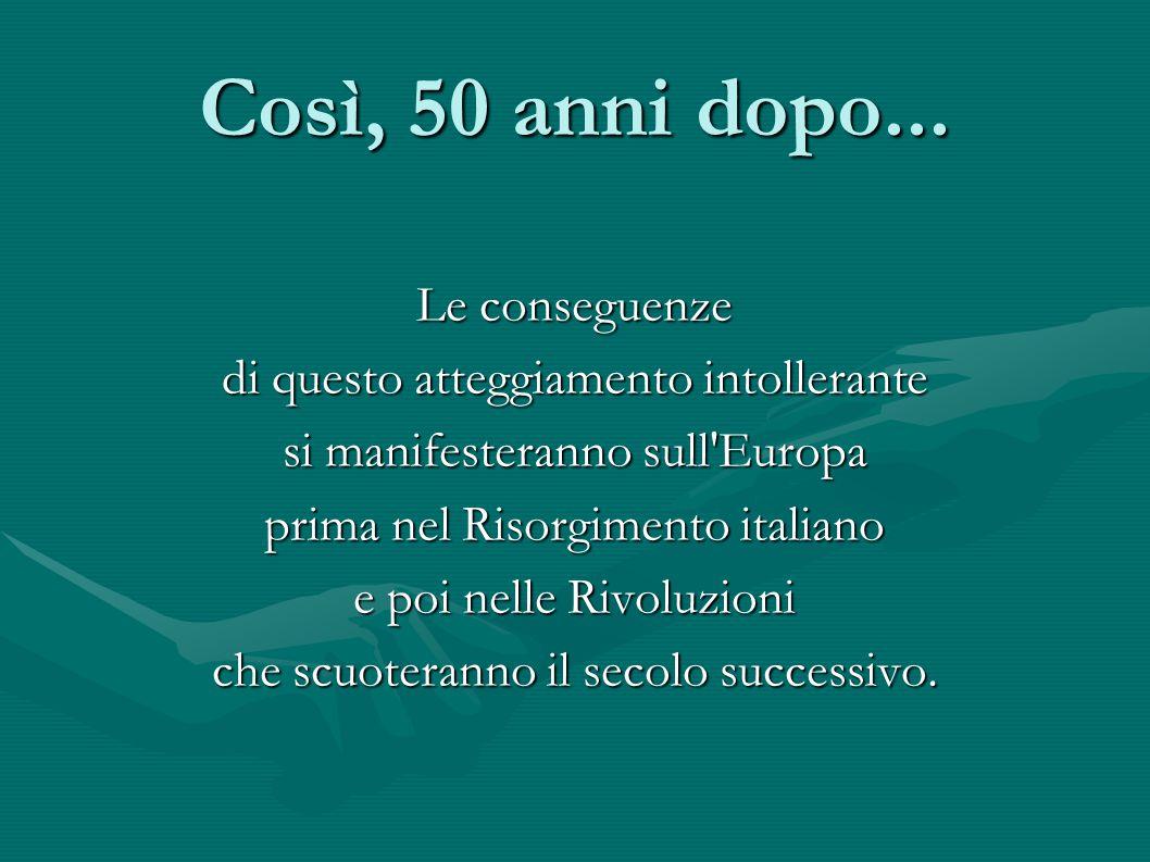 Così, 50 anni dopo... Le conseguenze di questo atteggiamento intollerante si manifesteranno sull'Europa prima nel Risorgimento italiano e poi nelle Ri
