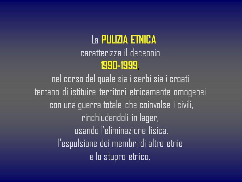 La PULIZIA ETNICA caratterizza il decennio 1990-1999, nel corso del quale sia i serbi sia i croati tentano di istituire territori etnicamente omogenei