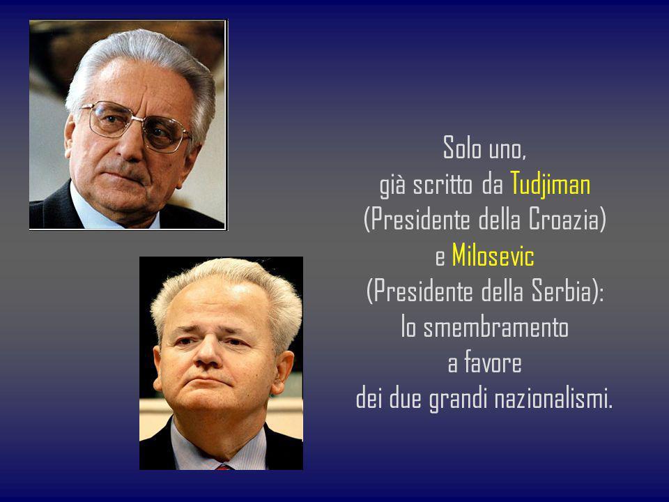 Solo uno, già scritto da Tudjiman (Presidente della Croazia) e Milosevic (Presidente della Serbia): lo smembramento a favore dei due grandi nazionalis