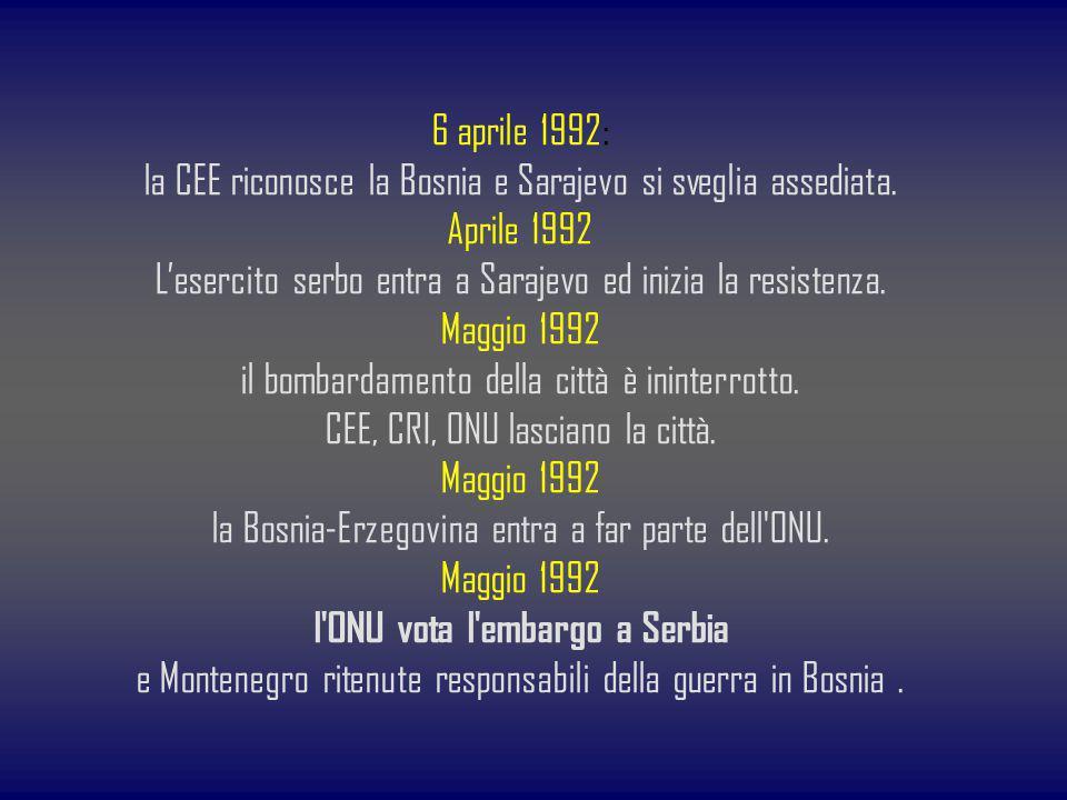 6 aprile 1992: la CEE riconosce la Bosnia e Sarajevo si sveglia assediata. Aprile 1992 Lesercito serbo entra a Sarajevo ed inizia la resistenza. Maggi