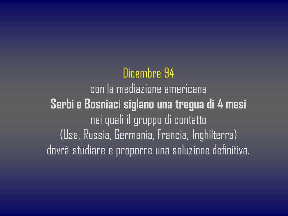 Dicembre 94 con la mediazione americana Serbi e Bosniaci siglano una tregua di 4 mesi nei quali il gruppo di contatto (Usa, Russia, Germania, Francia,