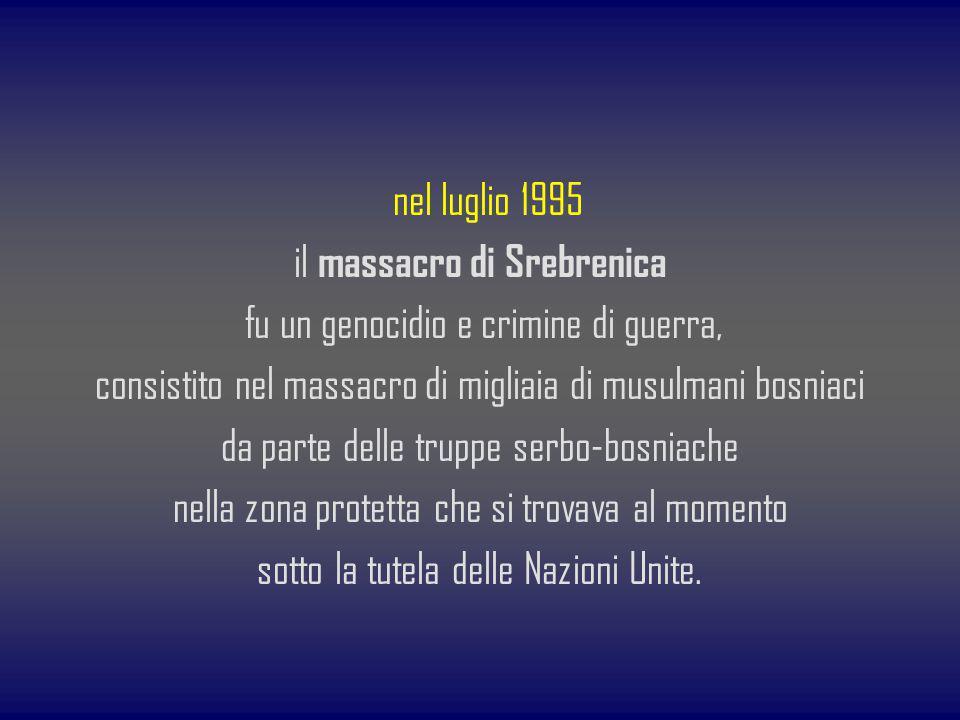 nel luglio 1995 il massacro di Srebrenica fu un genocidio e crimine di guerra, consistito nel massacro di migliaia di musulmani bosniaci da parte dell