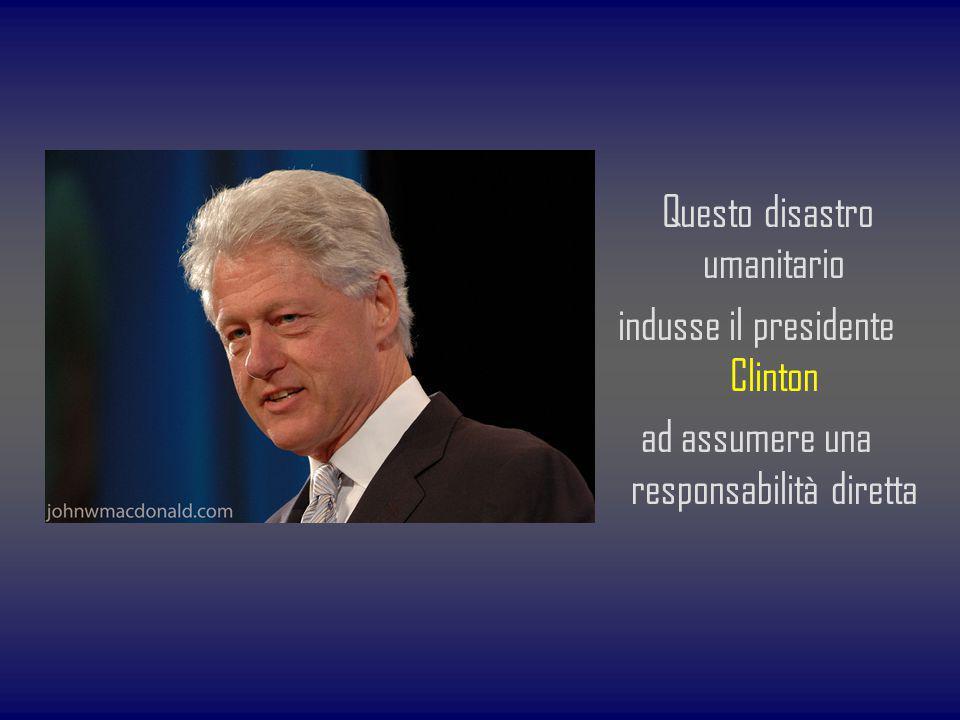 Questo disastro umanitario indusse il presidente Clinton ad assumere una responsabilità diretta