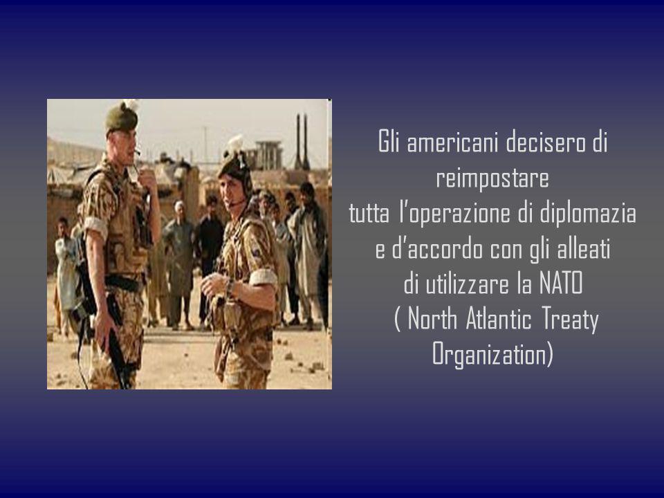 Gli americani decisero di reimpostare tutta loperazione di diplomazia e daccordo con gli alleati di utilizzare la NATO ( North Atlantic Treaty Organiz