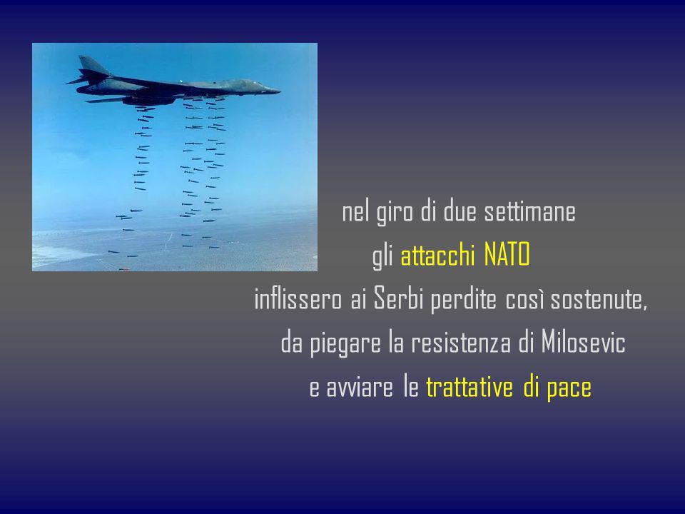 nel giro di due settimane gli attacchi NATO inflissero ai Serbi perdite così sostenute, da piegare la resistenza di Milosevic e avviare le trattative