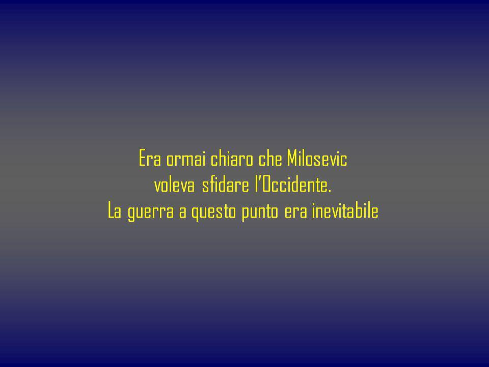 Era ormai chiaro che Milosevic voleva sfidare lOccidente. La guerra a questo punto era inevitabile