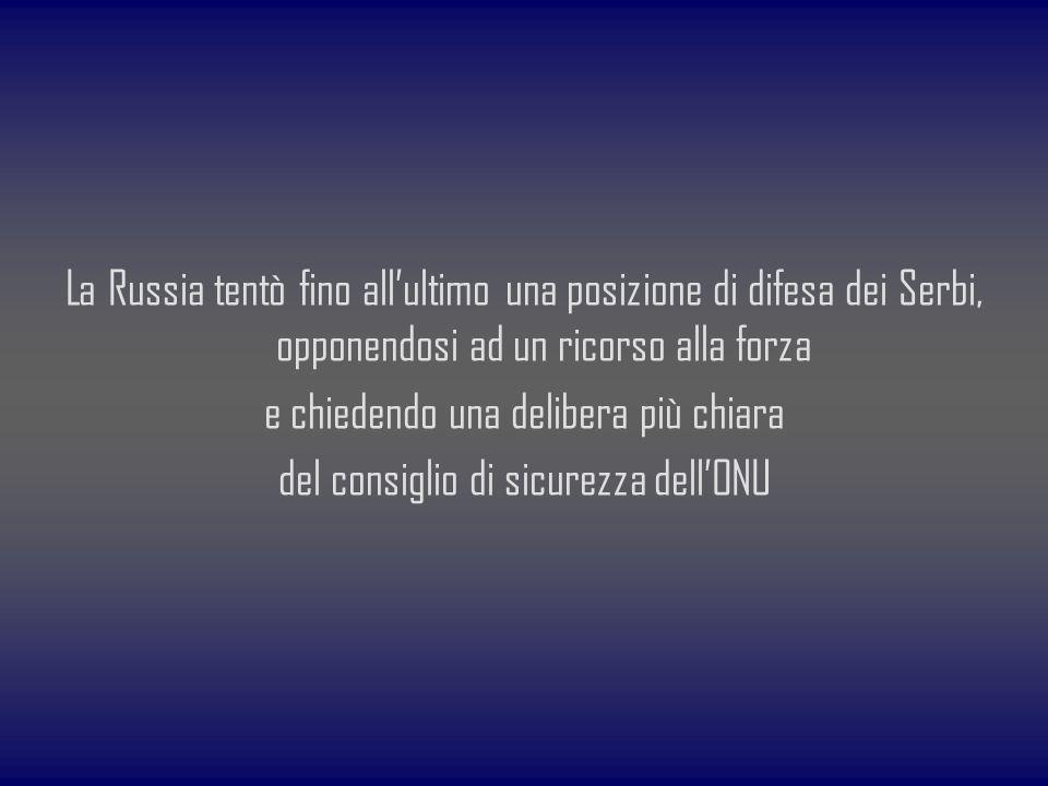 La Russia tentò fino allultimo una posizione di difesa dei Serbi, opponendosi ad un ricorso alla forza e chiedendo una delibera più chiara del consigl