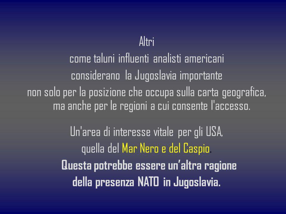 Altri come taluni influenti analisti americani considerano la Jugoslavia importante non solo per la posizione che occupa sulla carta geografica, ma an
