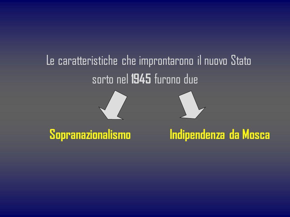 Le caratteristiche che improntarono il nuovo Stato sorto nel 1945 furono due Sopranazionalismo Indipendenza da Mosca