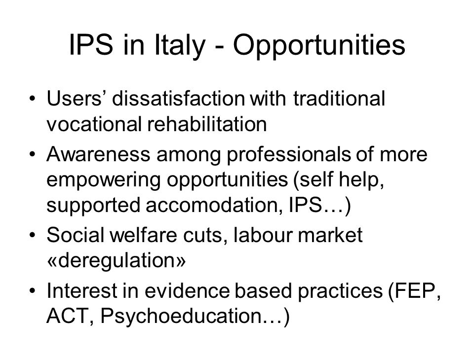 IPS in Italy - Opportunities Users dissatisfaction with traditional vocational rehabilitation Awareness among professionals of more empowering opportunities (self help, supported accomodation, IPS…) Social welfare cuts, labour market «deregulation» Interest in evidence based practices (FEP, ACT, Psychoeducation…)