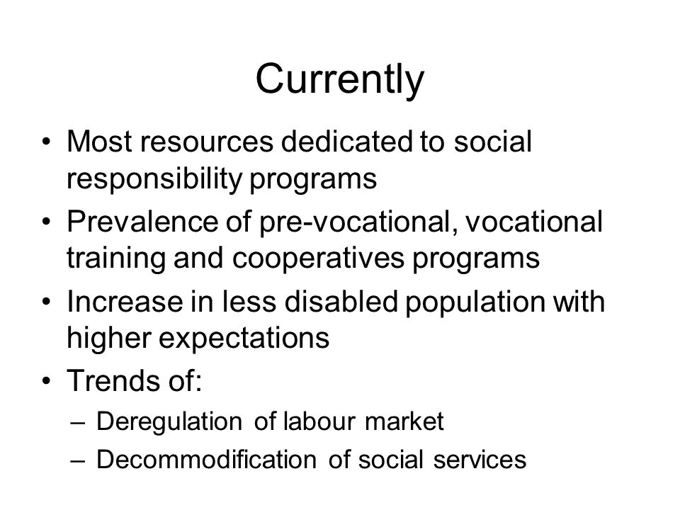 Currently Most resources dedicated to social responsibility programs Prevalence of pre-vocational, vocational training and cooperatives programs Increase in less disabled population with higher expectations Trends of: –Deregulation of labour market –Decommodification of social services