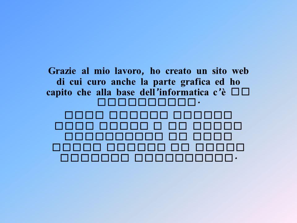 Grazie al mio lavoro, ho creato un sito web di cui curo anche la parte grafica ed ho capito che alla base dell informatica c è la matematica. Ogni gio