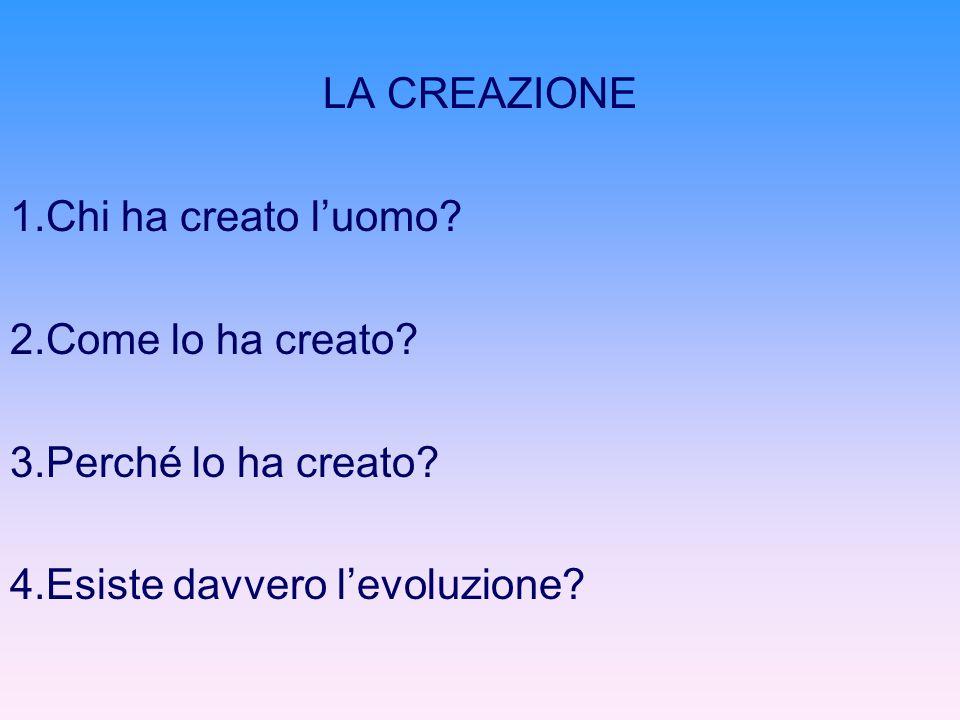 LA CREAZIONE 1.Chi ha creato luomo? 2.Come lo ha creato? 3.Perché lo ha creato? 4.Esiste davvero levoluzione?