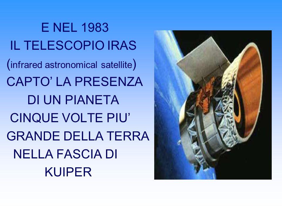 E NEL 1983 IL TELESCOPIO IRAS ( infrared astronomical satellite ) CAPTO LA PRESENZA DI UN PIANETA CINQUE VOLTE PIU GRANDE DELLA TERRA NELLA FASCIA DI KUIPER
