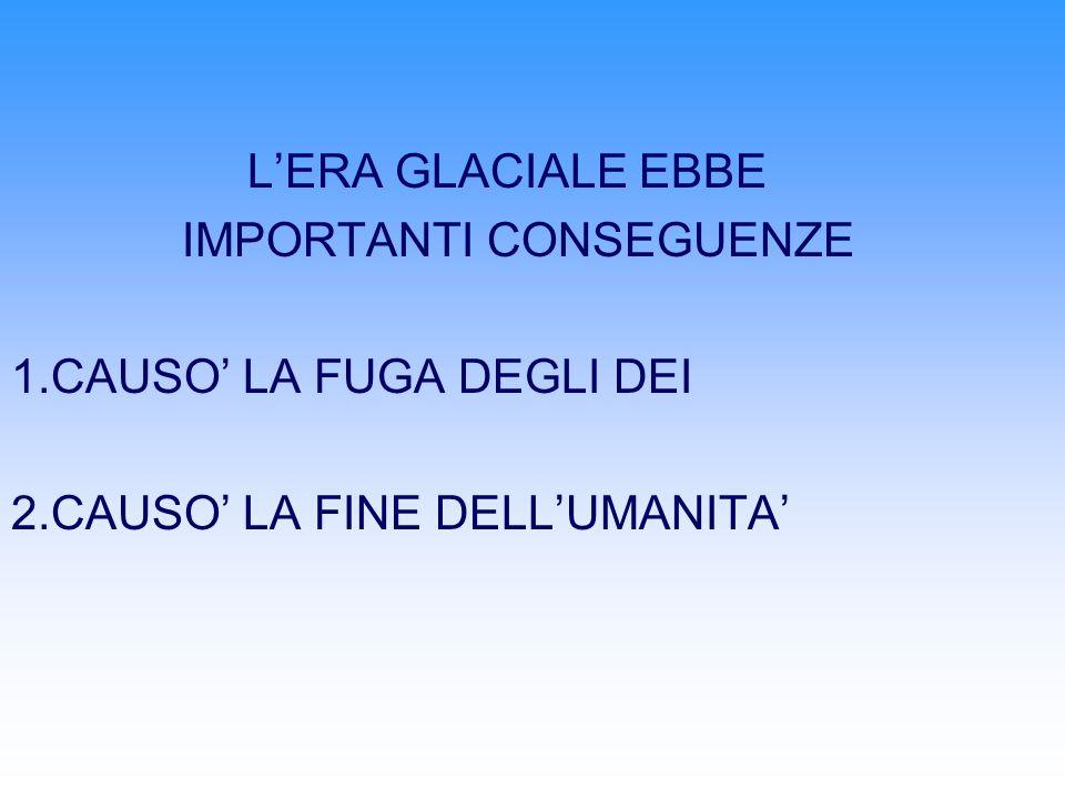 LERA GLACIALE EBBE IMPORTANTI CONSEGUENZE 1.CAUSO LA FUGA DEGLI DEI 2.CAUSO LA FINE DELLUMANITA