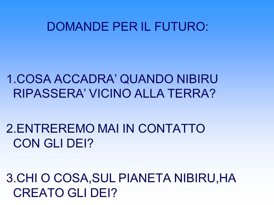 DOMANDE PER IL FUTURO: 1.COSA ACCADRA QUANDO NIBIRU RIPASSERA VICINO ALLA TERRA.