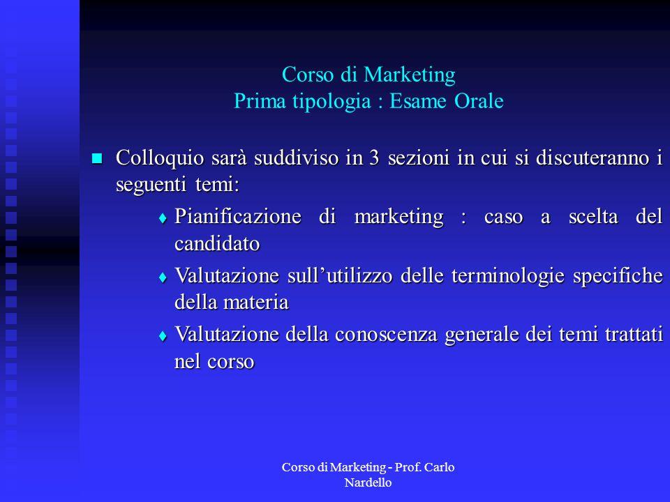 Corso di Marketing - Prof. Carlo Nardello Corso di Marketing Prima tipologia : Esame Orale Colloquio sarà suddiviso in 3 sezioni in cui si discuterann