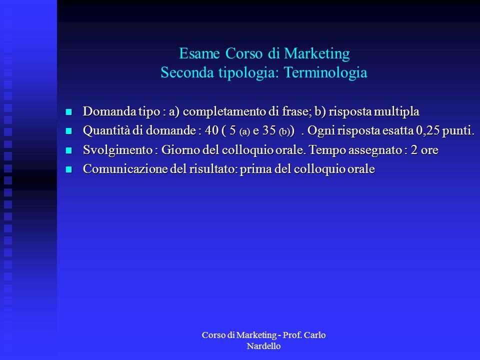 Corso di Marketing - Prof. Carlo Nardello Esame Corso di Marketing Seconda tipologia: Terminologia Domanda tipo : a) completamento di frase; b) rispos