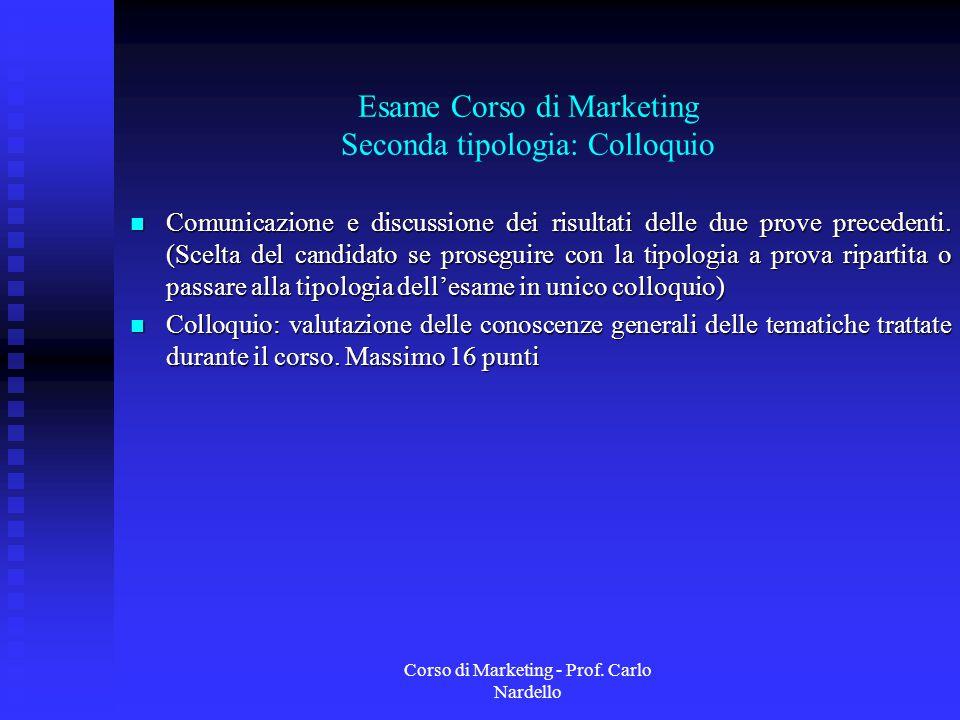 Corso di Marketing - Prof. Carlo Nardello Esame Corso di Marketing Seconda tipologia: Colloquio Comunicazione e discussione dei risultati delle due pr