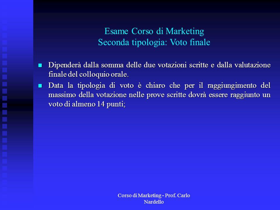 Corso di Marketing - Prof. Carlo Nardello Esame Corso di Marketing Seconda tipologia: Voto finale Dipenderà dalla somma delle due votazioni scritte e