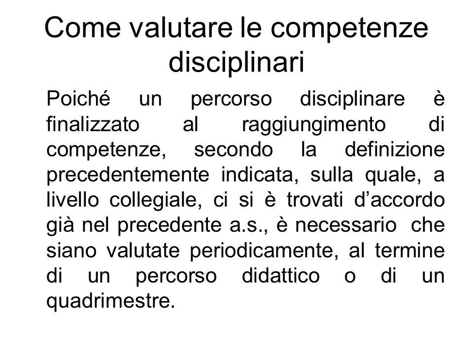 Come valutare le competenze disciplinari Poiché un percorso disciplinare è finalizzato al raggiungimento di competenze, secondo la definizione precede