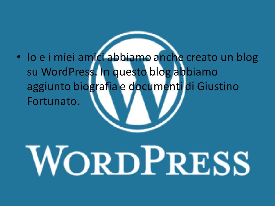 Wordpress Io e i miei amici abbiamo anche creato un blog su WordPress. In questo blog abbiamo aggiunto biografia e documenti di Giustino Fortunato.
