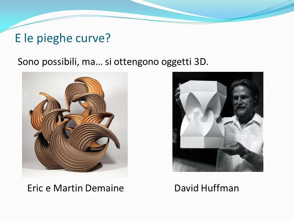 E le pieghe curve? Sono possibili, ma… si ottengono oggetti 3D. Eric e Martin Demaine David Huffman