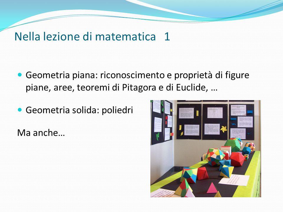 Nella lezione di matematica 1 Geometria piana: riconoscimento e proprietà di figure piane, aree, teoremi di Pitagora e di Euclide, … Geometria solida: