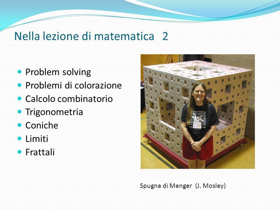Nella lezione di matematica 2 Problem solving Problemi di colorazione Calcolo combinatorio Trigonometria Coniche Limiti Frattali Spugna di Menger (J.