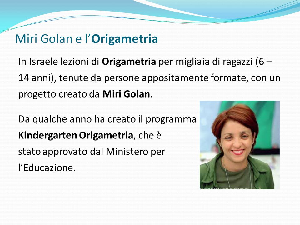 Miri Golan e lOrigametria In Israele lezioni di Origametria per migliaia di ragazzi (6 – 14 anni), tenute da persone appositamente formate, con un pro