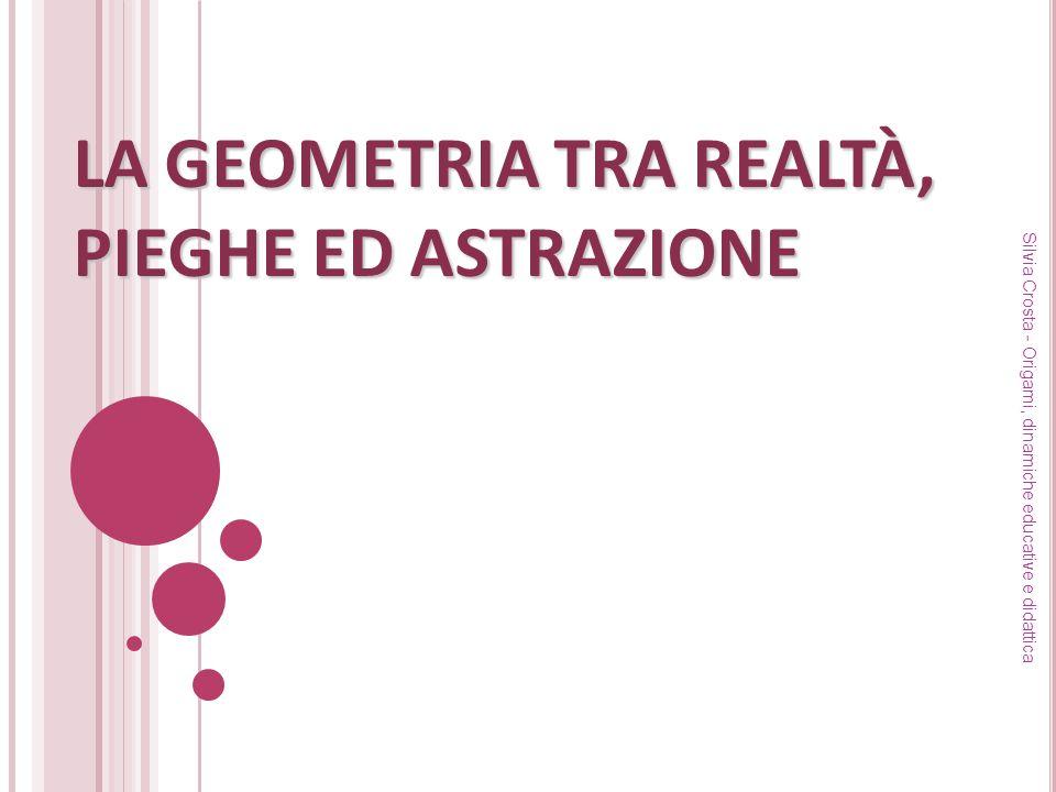 LA GEOMETRIA TRA REALTÀ, PIEGHE ED ASTRAZIONE Silvia Crosta - Origami, dinamiche educative e didattica