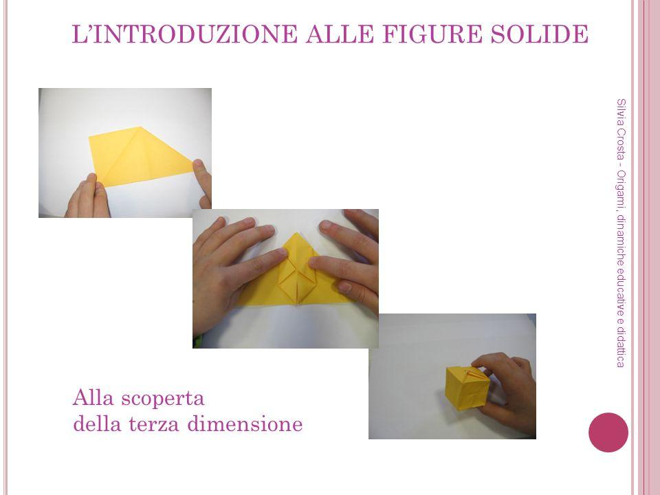 LINTRODUZIONE ALLE FIGURE SOLIDE Silvia Crosta - Origami, dinamiche educative e didattica Alla scoperta della terza dimensione