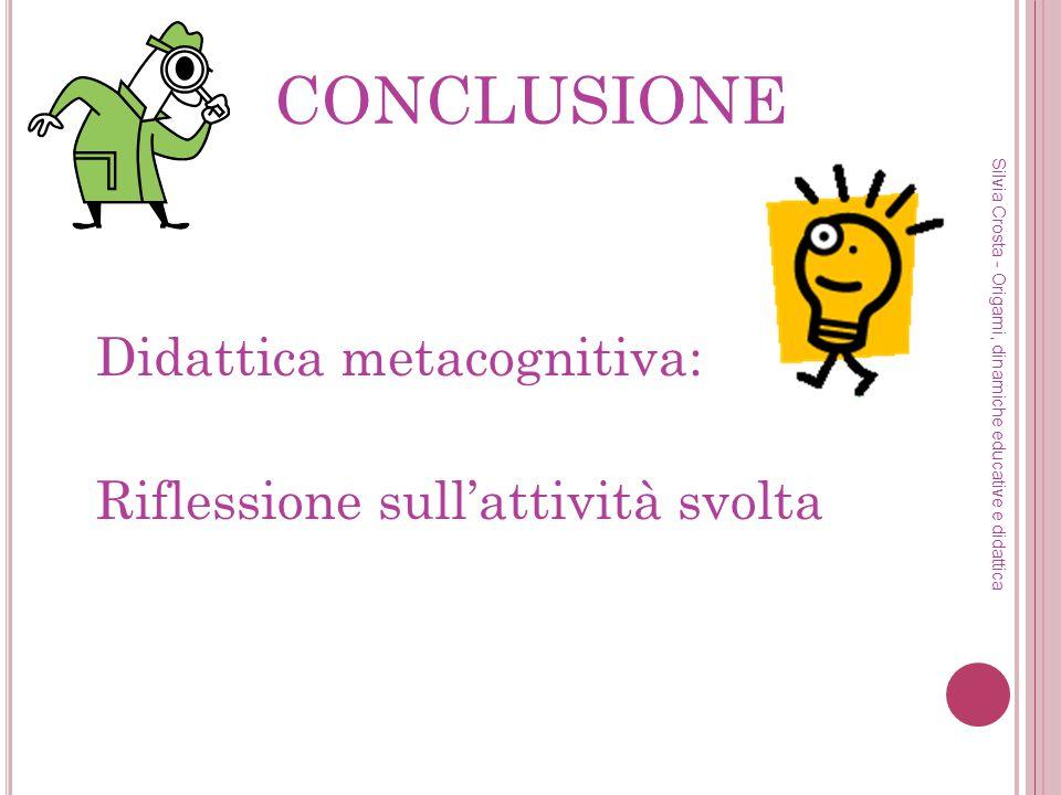 CONCLUSIONE Didattica metacognitiva: Riflessione sullattività svolta Silvia Crosta - Origami, dinamiche educative e didattica