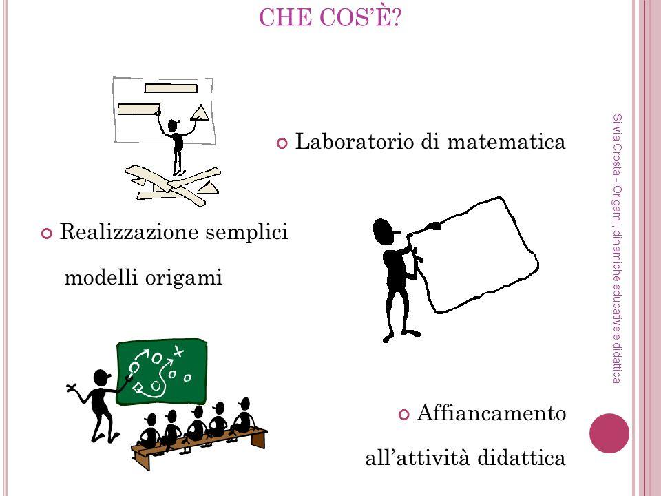 CHE COSÈ? Laboratorio di matematica Realizzazione semplici modelli origami Affiancamento allattività didattica Silvia Crosta - Origami, dinamiche educ