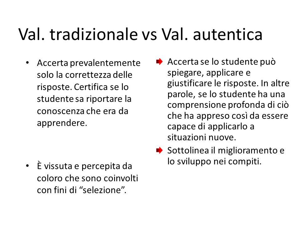 Val. tradizionale vs Val. autentica Accerta prevalentemente solo la correttezza delle risposte. Certifica se lo studente sa riportare la conoscenza ch