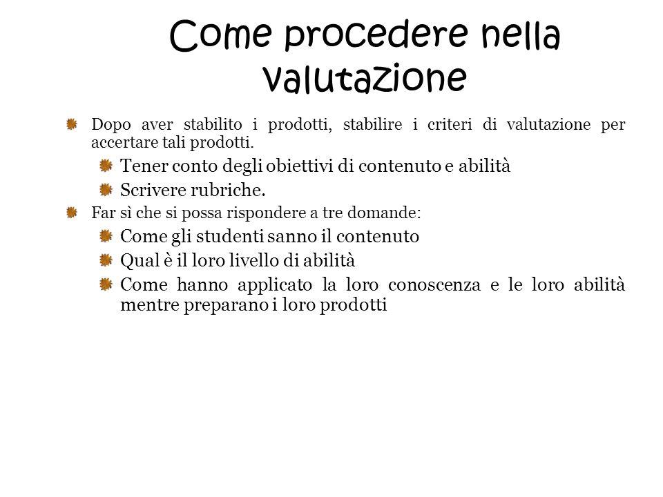 Come procedere nella valutazione Dopo aver stabilito i prodotti, stabilire i criteri di valutazione per accertare tali prodotti. Tener conto degli obi