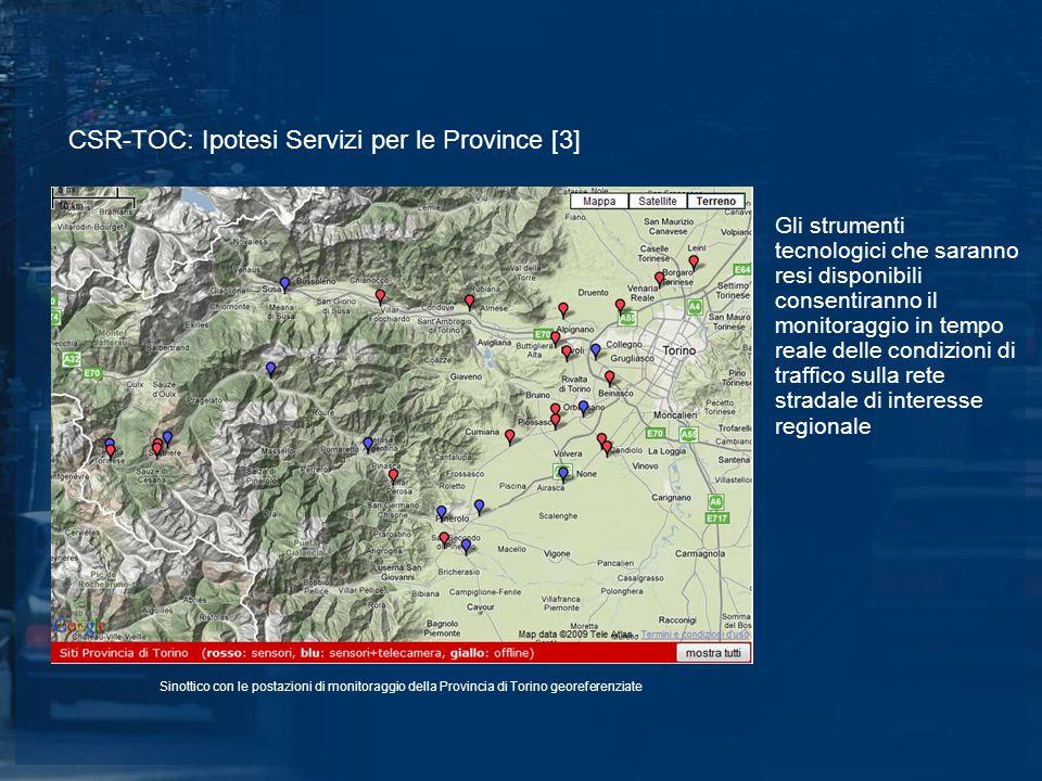CSR-TOC: Ipotesi Servizi per le Province [3] Gli strumenti tecnologici che saranno resi disponibili consentiranno il monitoraggio in tempo reale delle condizioni di traffico sulla rete stradale di interesse regionale Sinottico con le postazioni di monitoraggio della Provincia di Torino georeferenziate