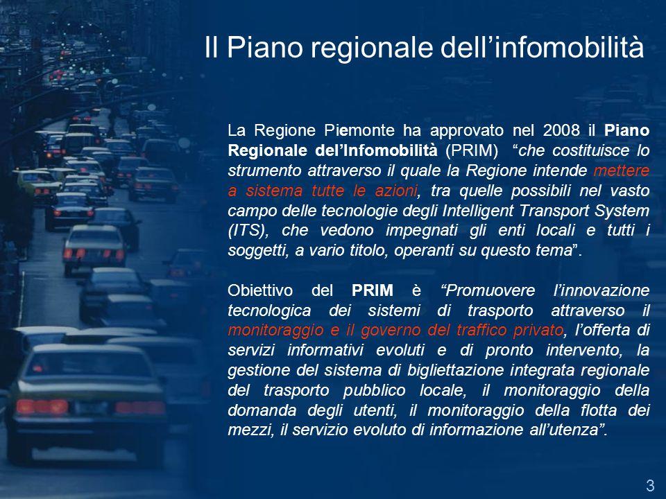 Il Piano regionale dellinfomobilità La Regione Piemonte ha approvato nel 2008 il Piano Regionale delInfomobilità (PRIM) che costituisce lo strumento attraverso il quale la Regione intende mettere a sistema tutte le azioni, tra quelle possibili nel vasto campo delle tecnologie degli Intelligent Transport System (ITS), che vedono impegnati gli enti locali e tutti i soggetti, a vario titolo, operanti su questo tema.