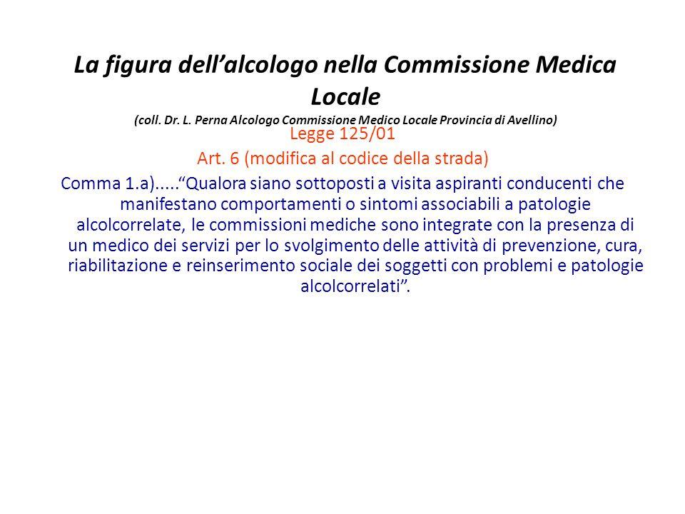 La figura dellalcologo nella Commissione Medica Locale (coll. Dr. L. Perna Alcologo Commissione Medico Locale Provincia di Avellino) Legge 125/01 Art.
