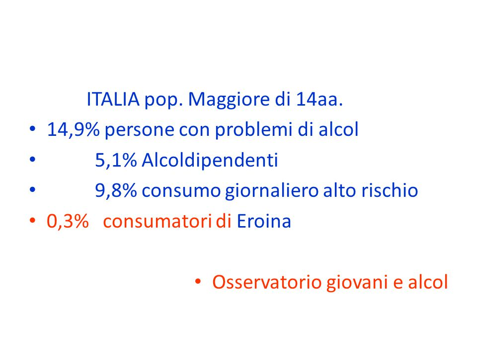 ITALIA pop. Maggiore di 14aa. 14,9% persone con problemi di alcol 5,1% Alcoldipendenti 9,8% consumo giornaliero alto rischio 0,3% consumatori di Eroin